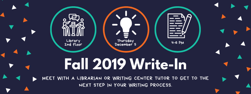 fall 2019 Write-n, Meet with a librarian or writing center tutor to get to the next step in your writing process. Thursday, December 5 at Library 2nd floor, from 4-6 PM