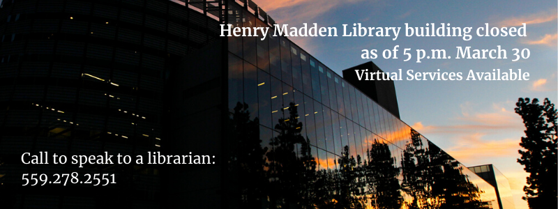 Henry Maddel Library building closed as of 5 PM, March 30. Virtual services available. Speak to a librarian 559.278.2551